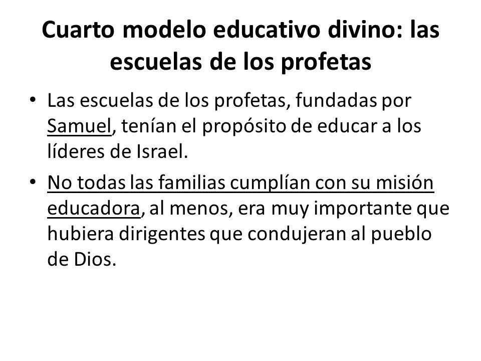 Cuarto modelo educativo divino: las escuelas de los profetas Las escuelas de los profetas, fundadas por Samuel, tenían el propósito de educar a los lí