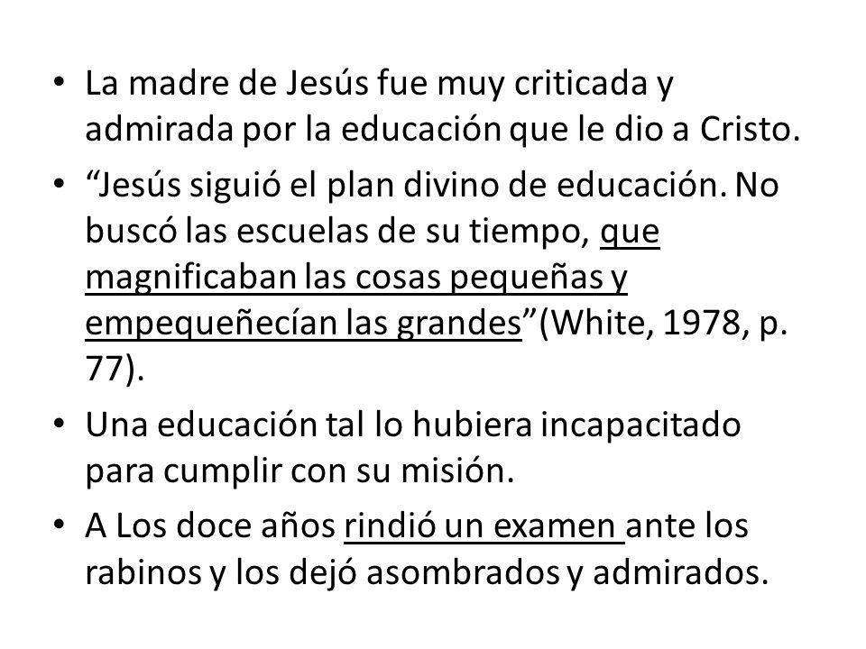 La madre de Jesús fue muy criticada y admirada por la educación que le dio a Cristo. Jesús siguió el plan divino de educación. No buscó las escuelas d