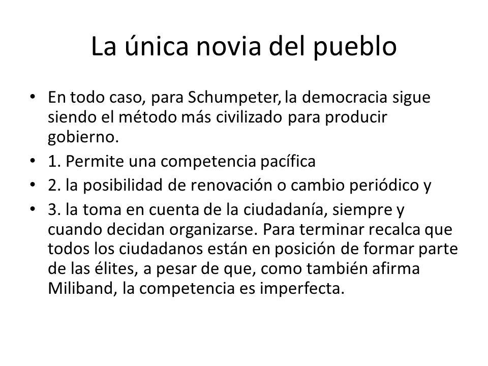 La única novia del pueblo En todo caso, para Schumpeter, la democracia sigue siendo el método más civilizado para producir gobierno.