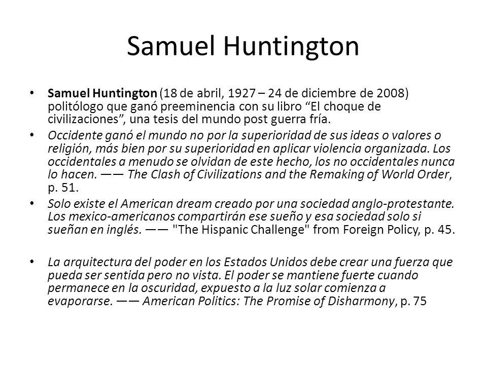 Samuel Huntington Samuel Huntington (18 de abril, 1927 – 24 de diciembre de 2008) politólogo que ganó preeminencia con su libro El choque de civilizaciones, una tesis del mundo post guerra fría.