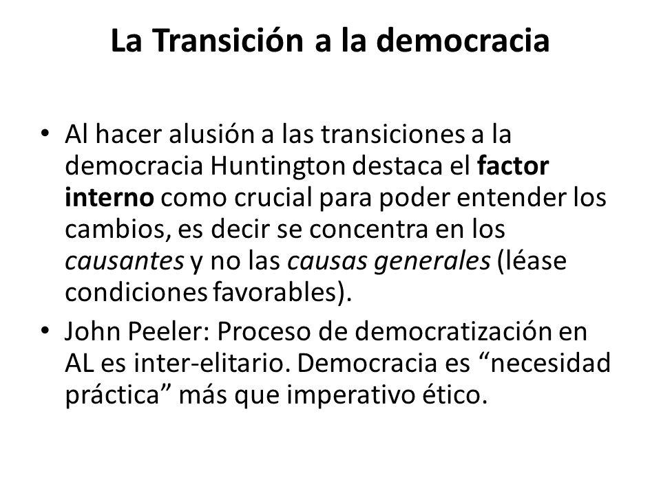 La Transición a la democracia Al hacer alusión a las transiciones a la democracia Huntington destaca el factor interno como crucial para poder entender los cambios, es decir se concentra en los causantes y no las causas generales (léase condiciones favorables).