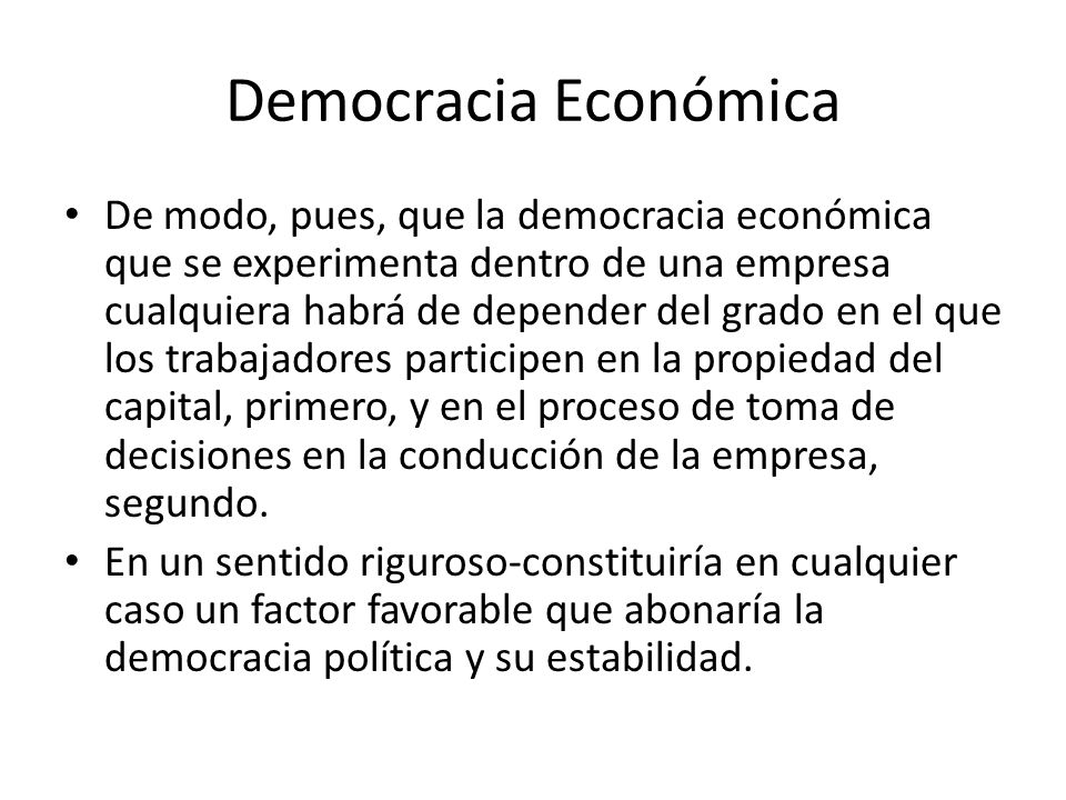 Democracia Económica De modo, pues, que la democracia económica que se experimenta dentro de una empresa cualquiera habrá de depender del grado en el que los trabajadores participen en la propiedad del capital, primero, y en el proceso de toma de decisiones en la conducción de la empresa, segundo.