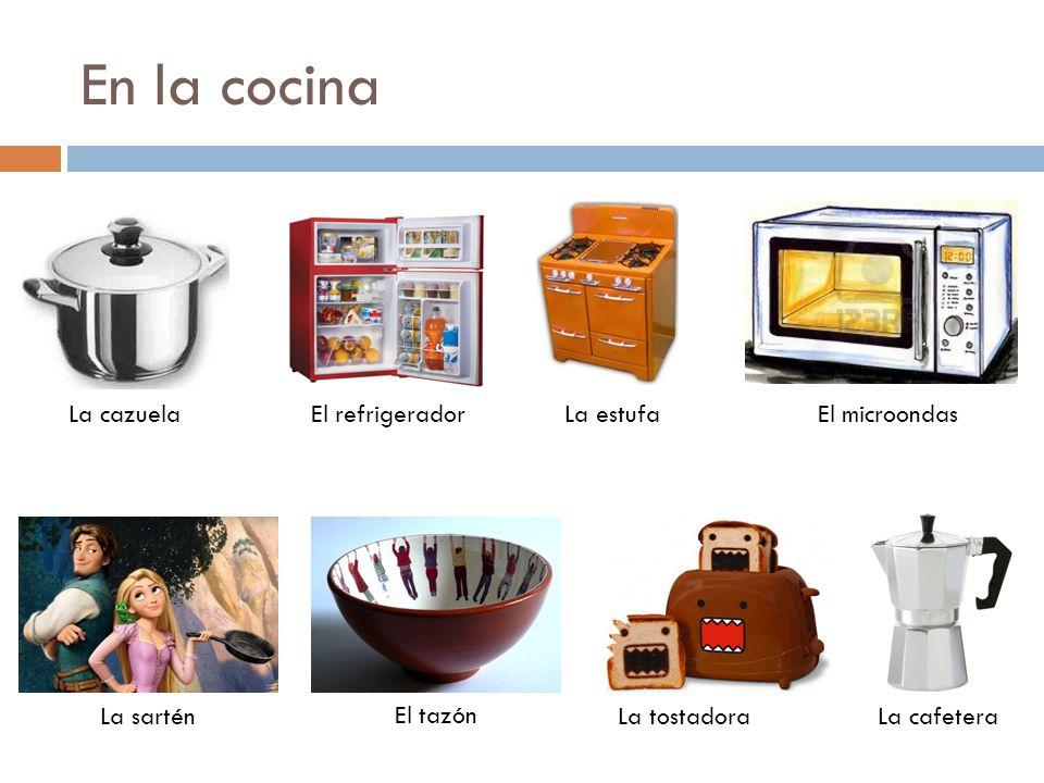 En la cocina La cazuelaEl refrigeradorLa estufaEl microondas La sartén El tazón La tostadoraLa cafetera