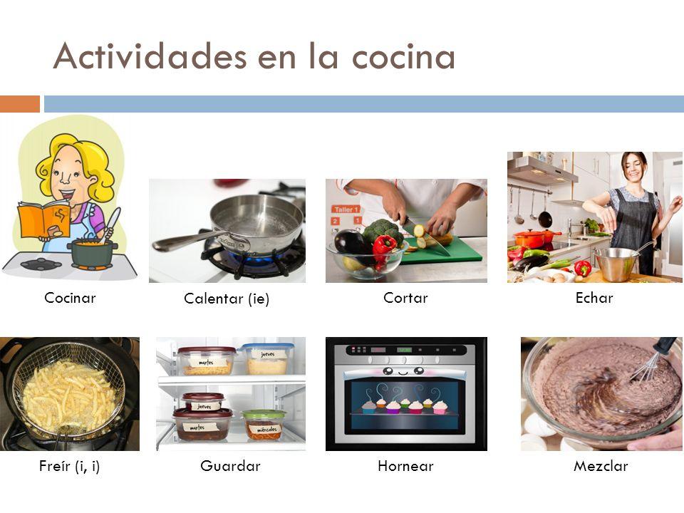 Actividades en la cocina Cocinar Calentar (ie) CortarEchar Freír (i, i)GuardarHornearMezclar