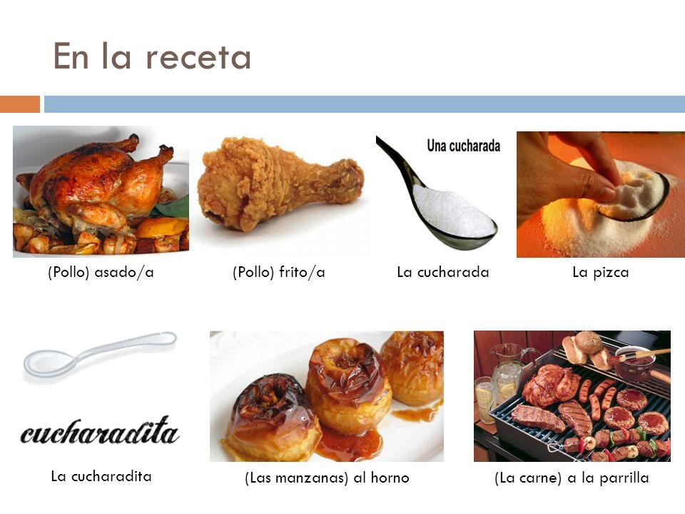 En la receta (Pollo) asado/a(Pollo) frito/aLa pizcaLa cucharada La cucharadita (Las manzanas) al horno(La carne) a la parrilla