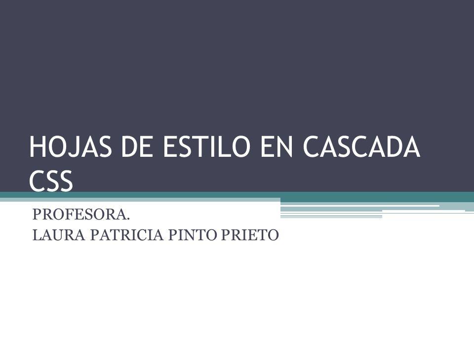 HOJAS DE ESTILO EN CASCADA CSS PROFESORA. LAURA PATRICIA PINTO PRIETO
