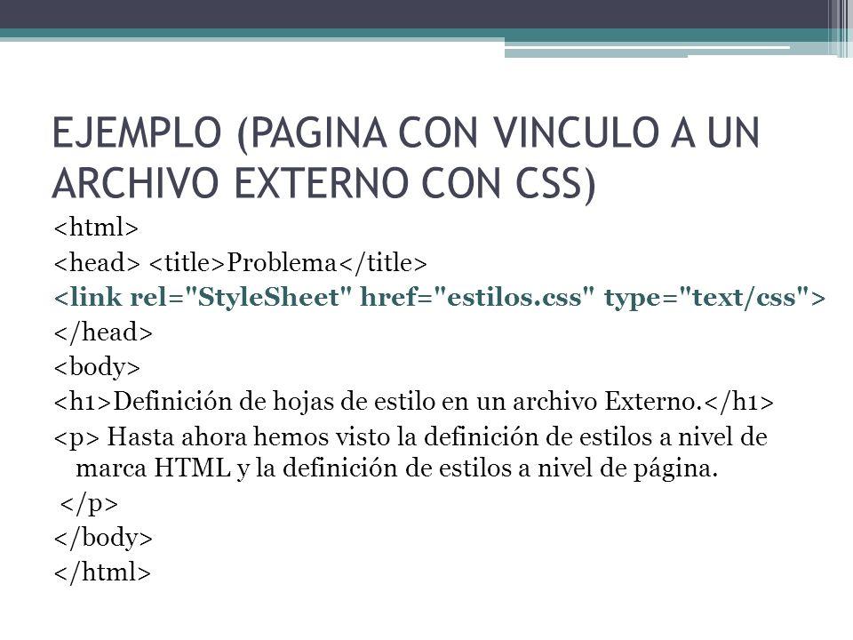 EJEMPLO (PAGINA CON VINCULO A UN ARCHIVO EXTERNO CON CSS) Problema Definición de hojas de estilo en un archivo Externo. Hasta ahora hemos visto la def