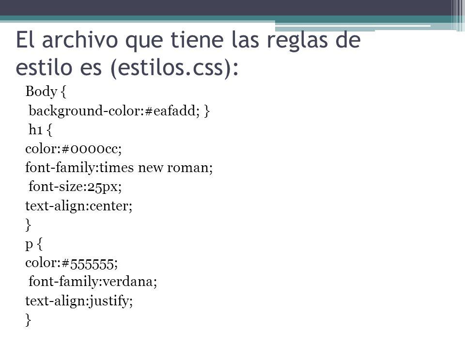 El archivo que tiene las reglas de estilo es (estilos.css): Body { background-color:#eafadd; } h1 { color:#0000cc; font-family:times new roman; font-size:25px; text-align:center; } p { color:#555555; font-family:verdana; text-align:justify; }