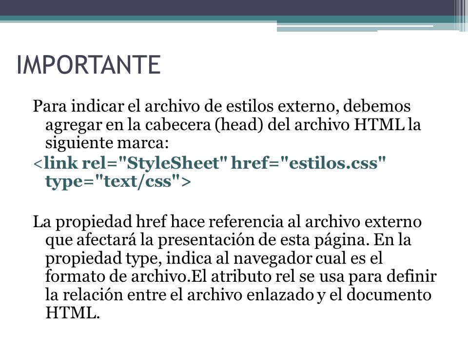 IMPORTANTE Para indicar el archivo de estilos externo, debemos agregar en la cabecera (head) del archivo HTML la siguiente marca: La propiedad href hace referencia al archivo externo que afectará la presentación de esta página.