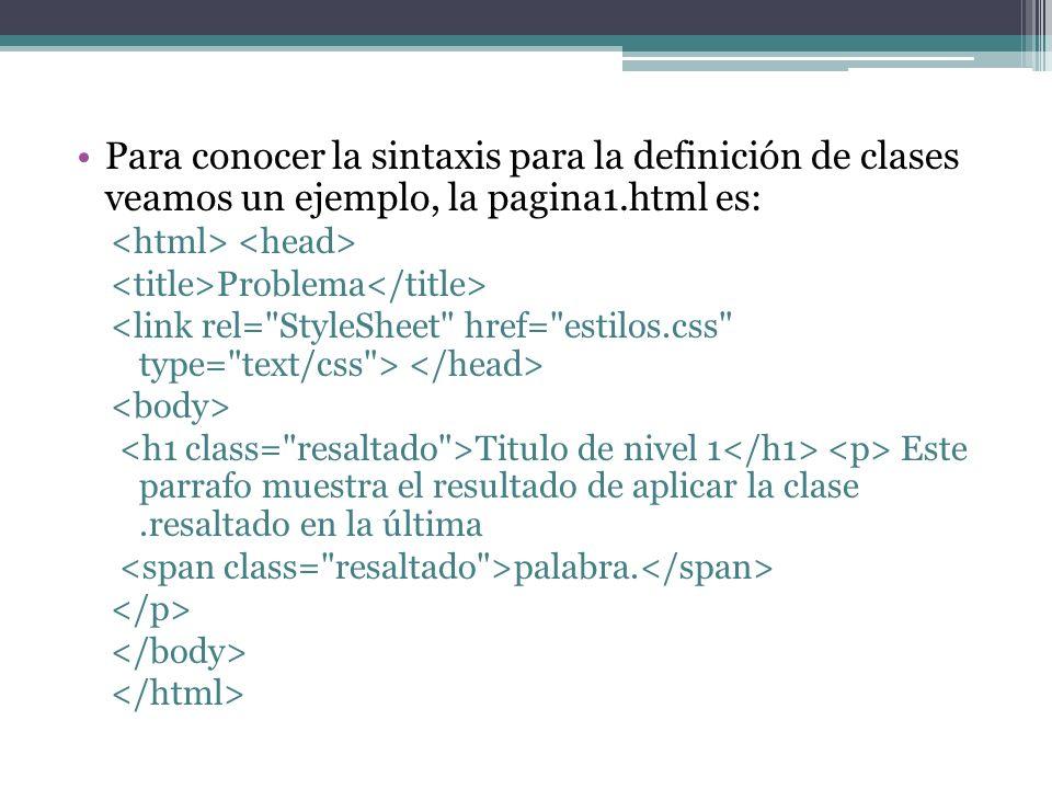 Para conocer la sintaxis para la definición de clases veamos un ejemplo, la pagina1.html es: Problema Titulo de nivel 1 Este parrafo muestra el resultado de aplicar la clase.resaltado en la última palabra.