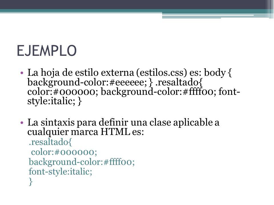 EJEMPLO La hoja de estilo externa (estilos.css) es: body { background-color:#eeeeee; }.resaltado{ color:#000000; background-color:#ffff00; font- style:italic; } La sintaxis para definir una clase aplicable a cualquier marca HTML es:.resaltado{ color:#000000; background-color:#ffff00; font-style:italic; }