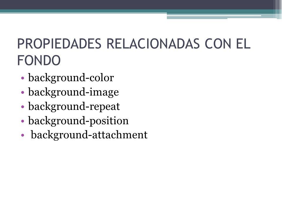 PROPIEDADES RELACIONADAS CON EL FONDO background-color background-image background-repeat background-position background-attachment