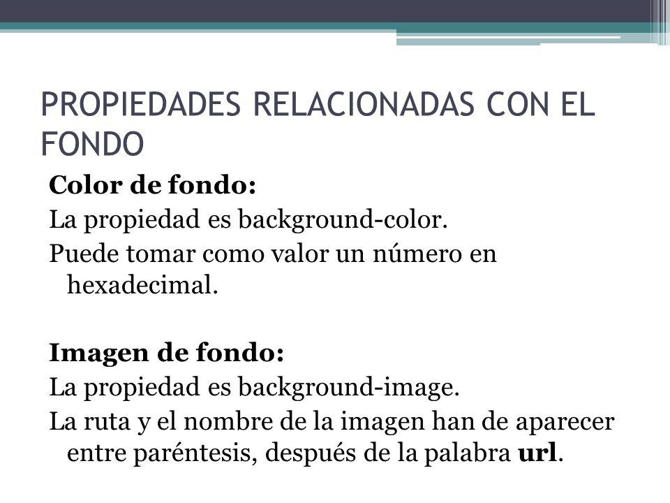 PROPIEDADES RELACIONADAS CON EL FONDO Color de fondo: La propiedad es background-color. Puede tomar como valor un número en hexadecimal. Imagen de fon