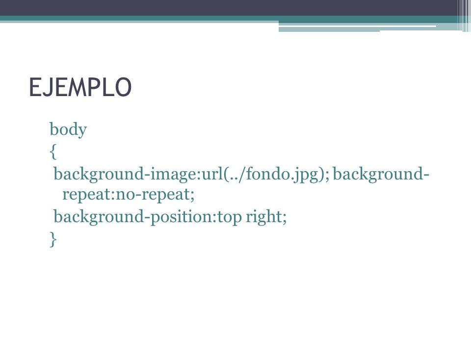 EJEMPLO body { background-image:url(../fondo.jpg); background- repeat:no-repeat; background-position:top right; }