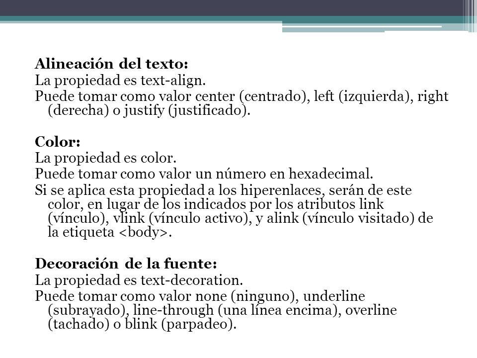 Alineación del texto: La propiedad es text-align. Puede tomar como valor center (centrado), left (izquierda), right (derecha) o justify (justificado).