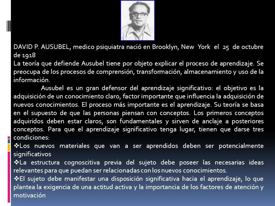 DAVID P. AUSUBEL, medico psiquiatra nació en Brooklyn, New York el 25 de octubre de 1918 La teoría que defiende Ausubel tiene por objeto explicar el p