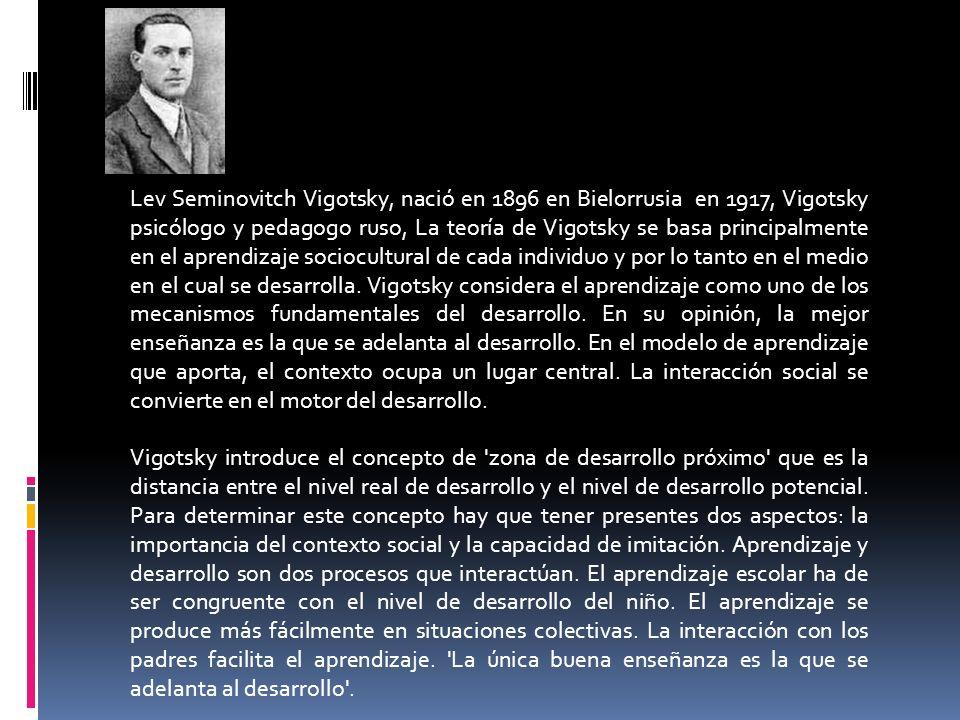 Lev Seminovitch Vigotsky, nació en 1896 en Bielorrusia en 1917, Vigotsky psicólogo y pedagogo ruso, La teoría de Vigotsky se basa principalmente en el