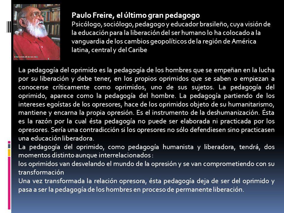 Paulo Freire, el último gran pedagogo Psicólogo, sociólogo, pedagogo y educador brasileño, cuya visión de la educación para la liberación del ser huma