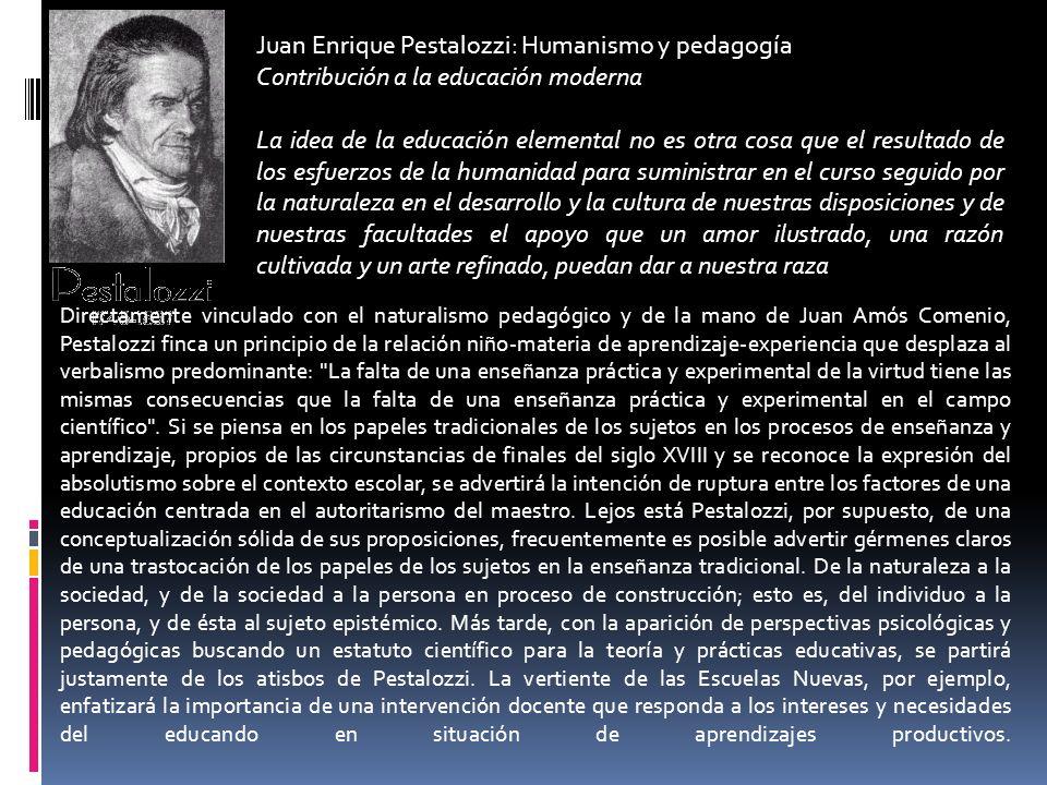 Juan Enrique Pestalozzi: Humanismo y pedagogía Contribución a la educación moderna La idea de la educación elemental no es otra cosa que el resultado