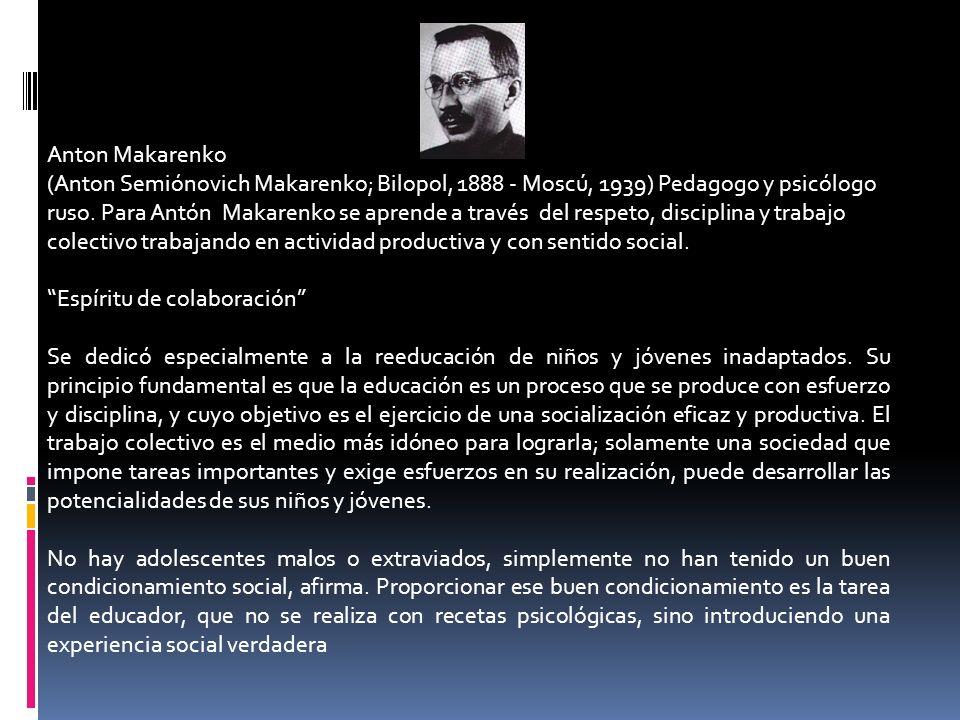 Anton Makarenko (Anton Semiónovich Makarenko; Bilopol, 1888 - Moscú, 1939) Pedagogo y psicólogo ruso. Para Antón Makarenko se aprende a través del res