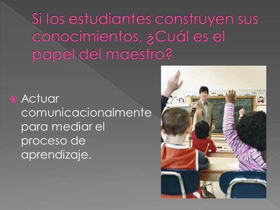 Actuar comunicacionalmente para mediar el proceso de aprendizaje.