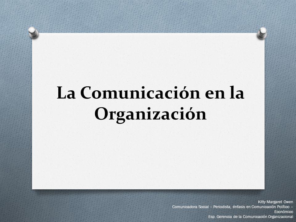 La Comunicación en la Organización Kitty Margaret Owen Comunicadora Social – Periodista, énfasis en Comunicación Político – Económico Esp. Gerencia de