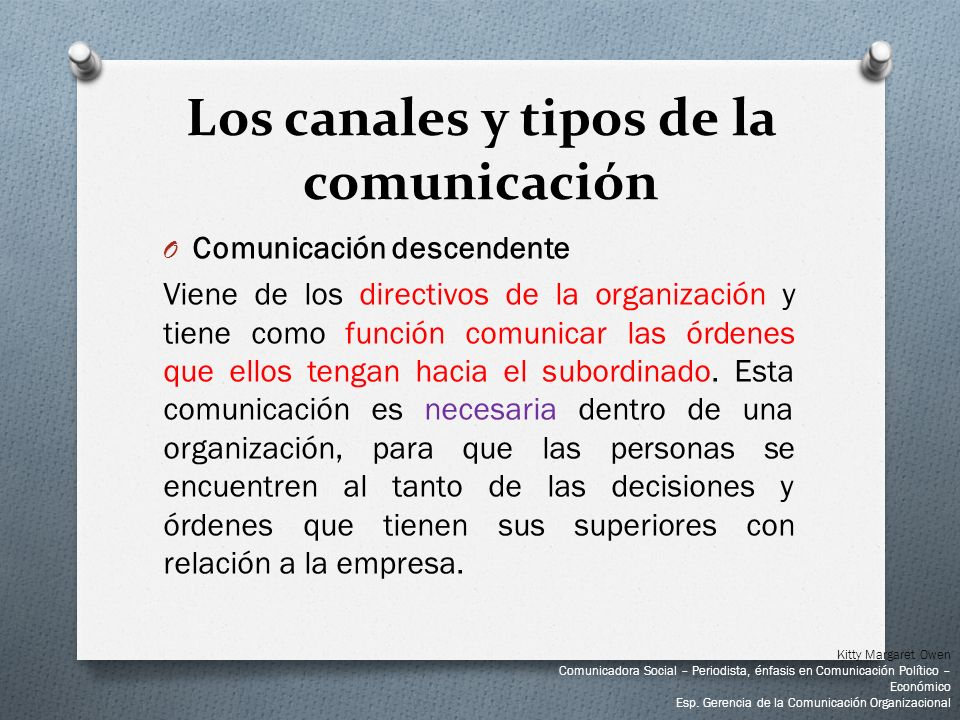 O Comunicación descendente Viene de los directivos de la organización y tiene como función comunicar las órdenes que ellos tengan hacia el subordinado