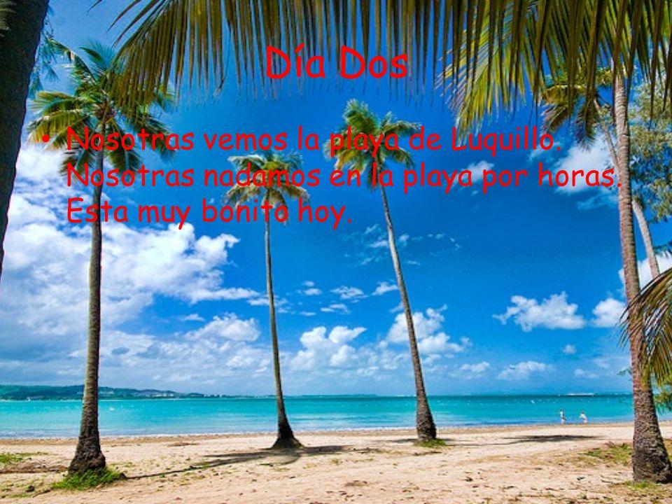 Día Dos Nosotras vemos la playa de Luquillo. Nosotras nadamos en la playa por horas. Esta muy bonito hoy.
