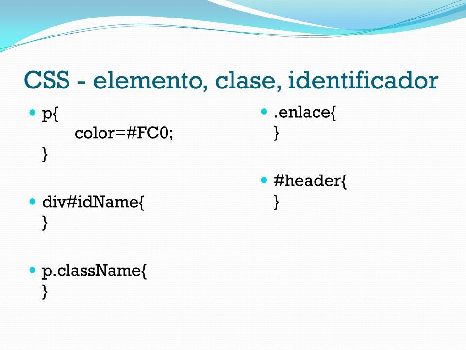 CSS - elemento, clase, identificador p{ color=#FC0; } div#idName{ } p.className{ }.enlace{ } #header{ }