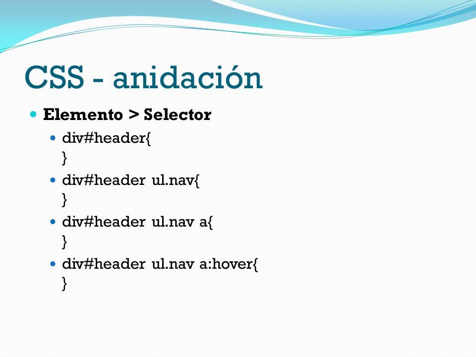 CSS - anidación Elemento > Selector div#header{ } div#header ul.nav{ } div#header ul.nav a{ } div#header ul.nav a:hover{ }