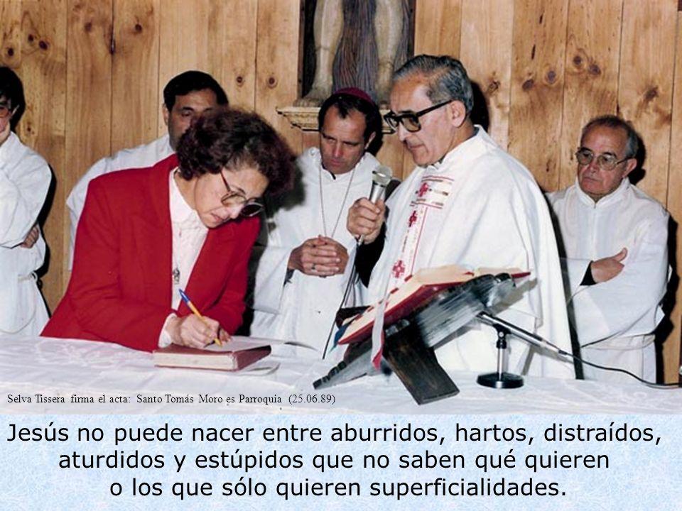 Selva Tissera firma el acta: Santo Tomás Moro es Parroquia (25.06.89) Jesús no puede nacer entre aburridos, hartos, distraídos, aturdidos y estúpidos que no saben qué quieren o los que sólo quieren superficialidades.............................................................................................................................................................................