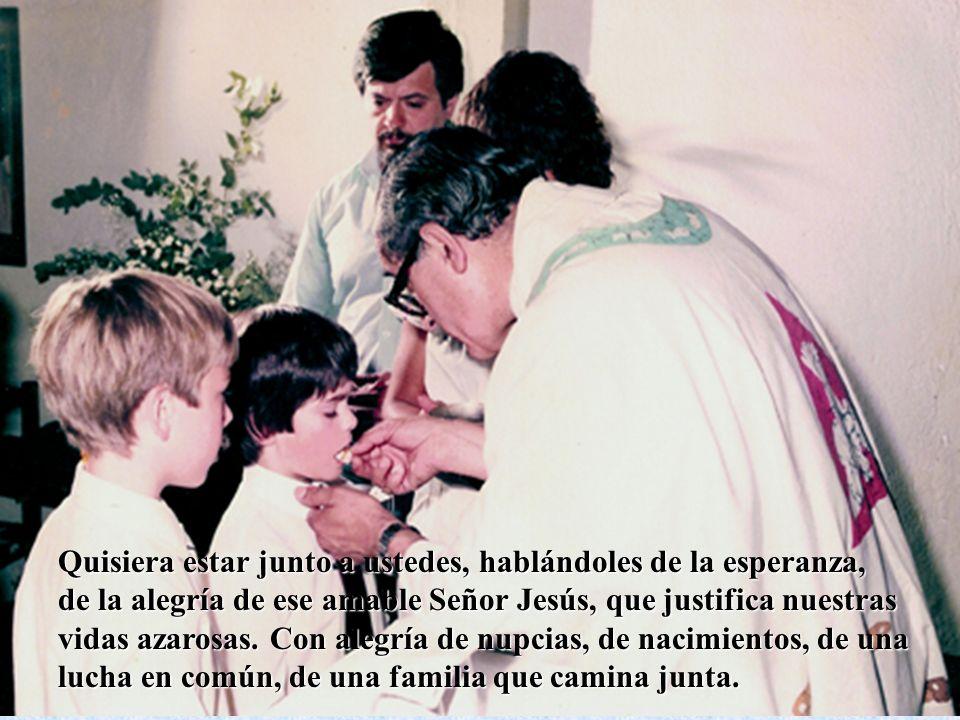 Quisiera estar junto a ustedes, hablándoles de la esperanza, de la alegría de ese amable Señor Jesús, que justifica nuestras vidas azarosas.