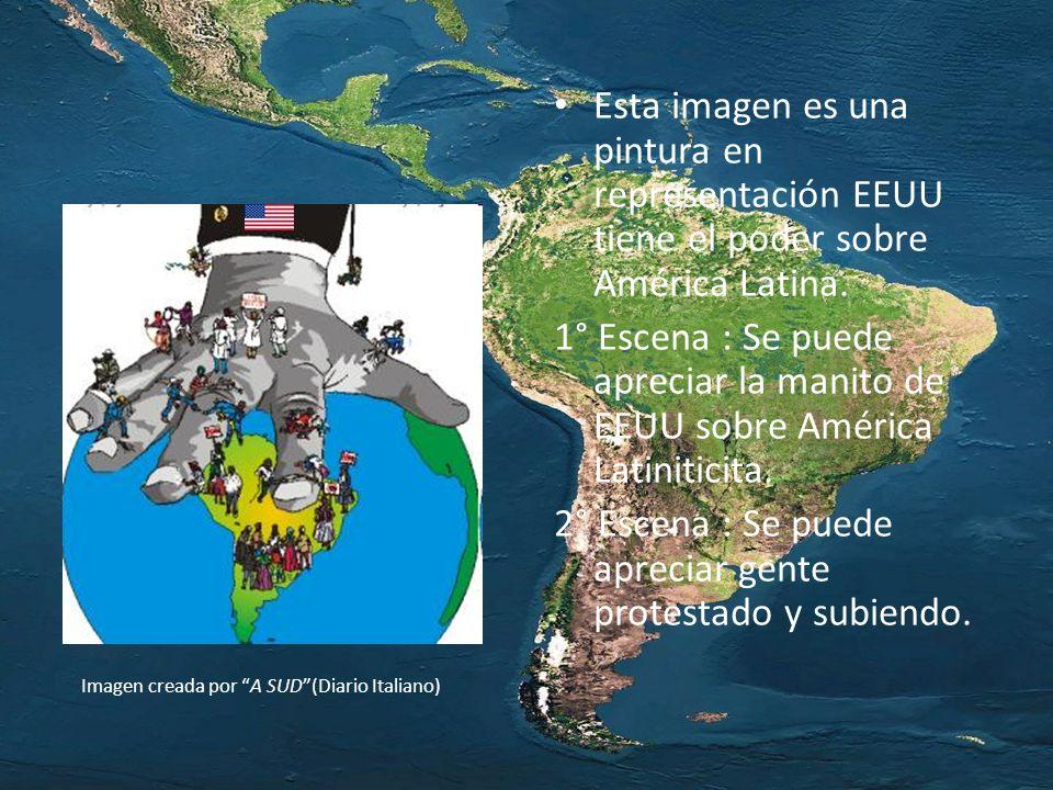 Esta imagen es una pintura en representación EEUU tiene el poder sobre América Latina. 1° Escena : Se puede apreciar la manito de EEUU sobre América L