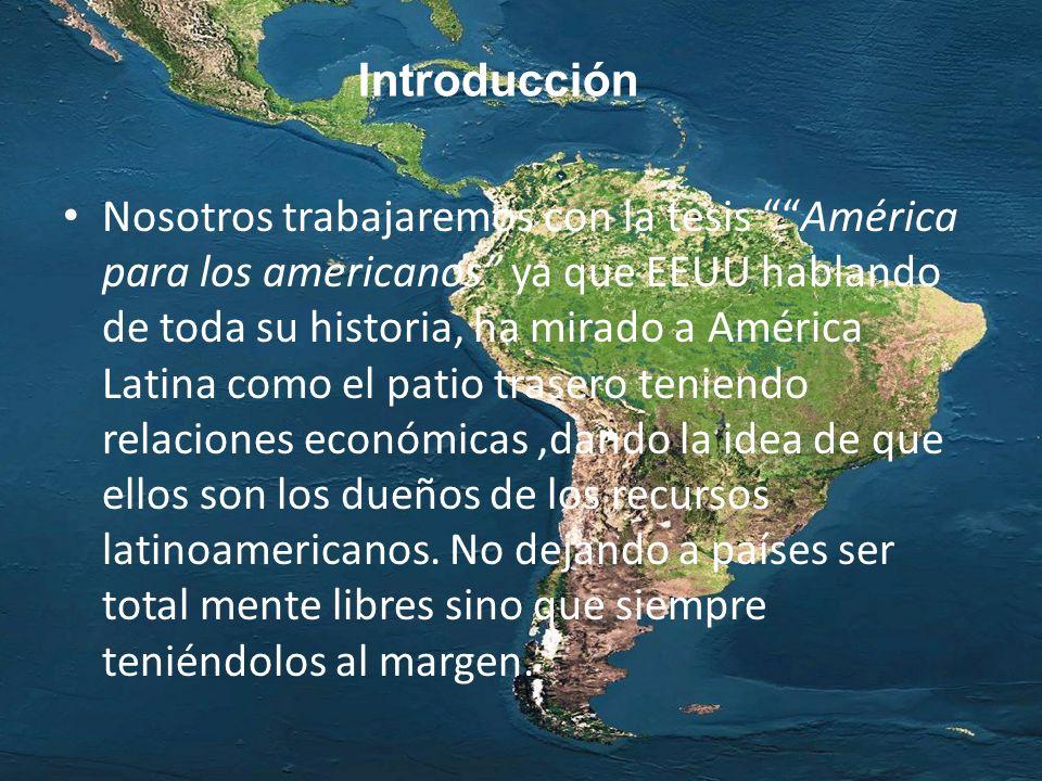Nosotros trabajaremos con la tesis América para los americanos ya que EEUU hablando de toda su historia, ha mirado a América Latina como el patio tras