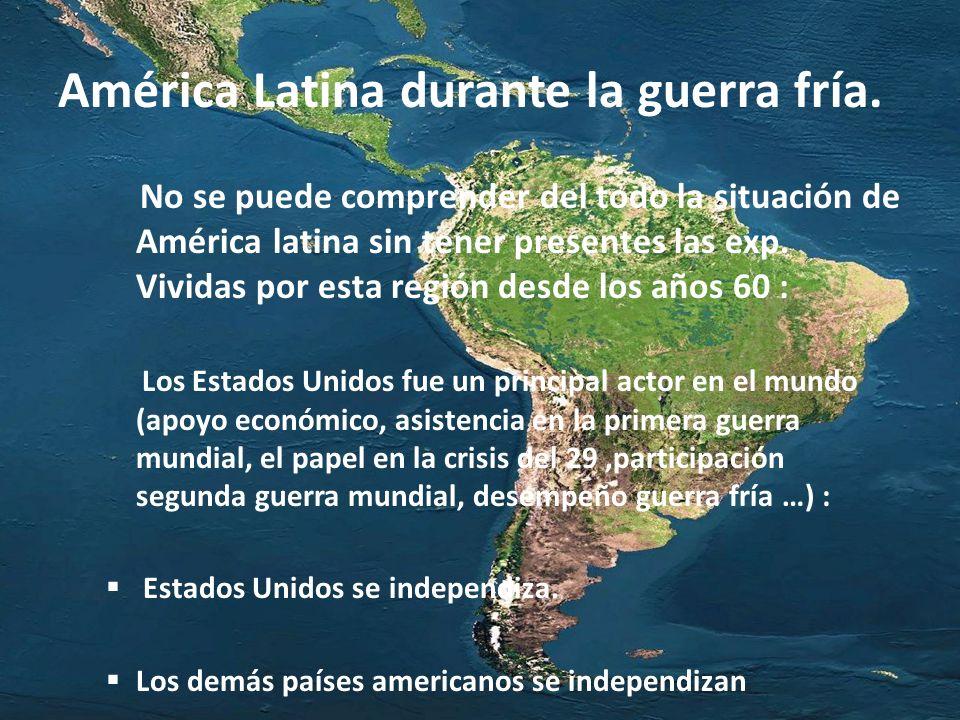 América Latina durante la guerra fría. No se puede comprender del todo la situación de América latina sin tener presentes las exp. Vividas por esta re