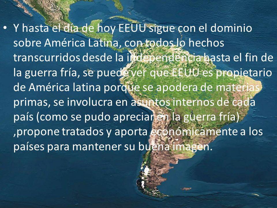 Y hasta el día de hoy EEUU sigue con el dominio sobre América Latina, con todos lo hechos transcurridos desde la independencia hasta el fin de la guer