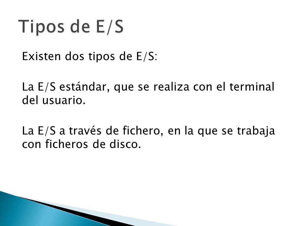 Existen dos tipos de E/S: La E/S estándar, que se realiza con el terminal del usuario. La E/S a través de fichero, en la que se trabaja con ficheros d