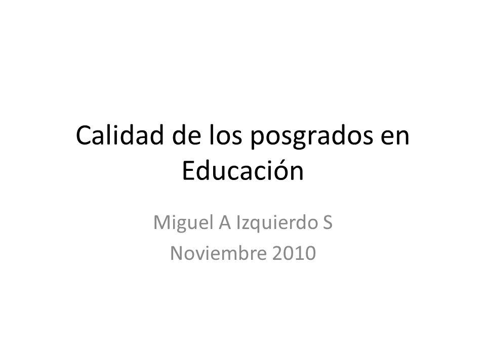 Calidad de los posgrados en Educación Miguel A Izquierdo S Noviembre 2010