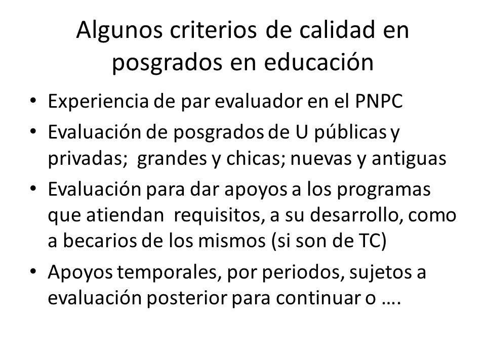 Algunos criterios de calidad en posgrados en educación Experiencia de par evaluador en el PNPC Evaluación de posgrados de U públicas y privadas; grandes y chicas; nuevas y antiguas Evaluación para dar apoyos a los programas que atiendan requisitos, a su desarrollo, como a becarios de los mismos (si son de TC) Apoyos temporales, por periodos, sujetos a evaluación posterior para continuar o ….