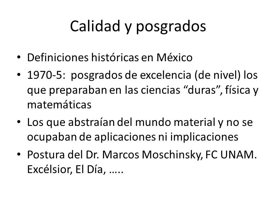 Calidad y posgrados Definiciones históricas en México 1970-5: posgrados de excelencia (de nivel) los que preparaban en las ciencias duras, física y matemáticas Los que abstraían del mundo material y no se ocupaban de aplicaciones ni implicaciones Postura del Dr.