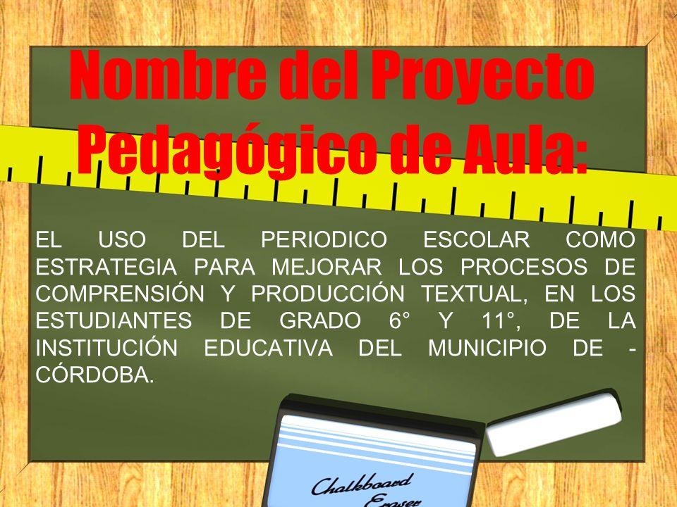 Nombre del Proyecto Pedagógico de Aula: EL USO DEL PERIODICO ESCOLAR COMO ESTRATEGIA PARA MEJORAR LOS PROCESOS DE COMPRENSIÓN Y PRODUCCIÓN TEXTUAL, EN