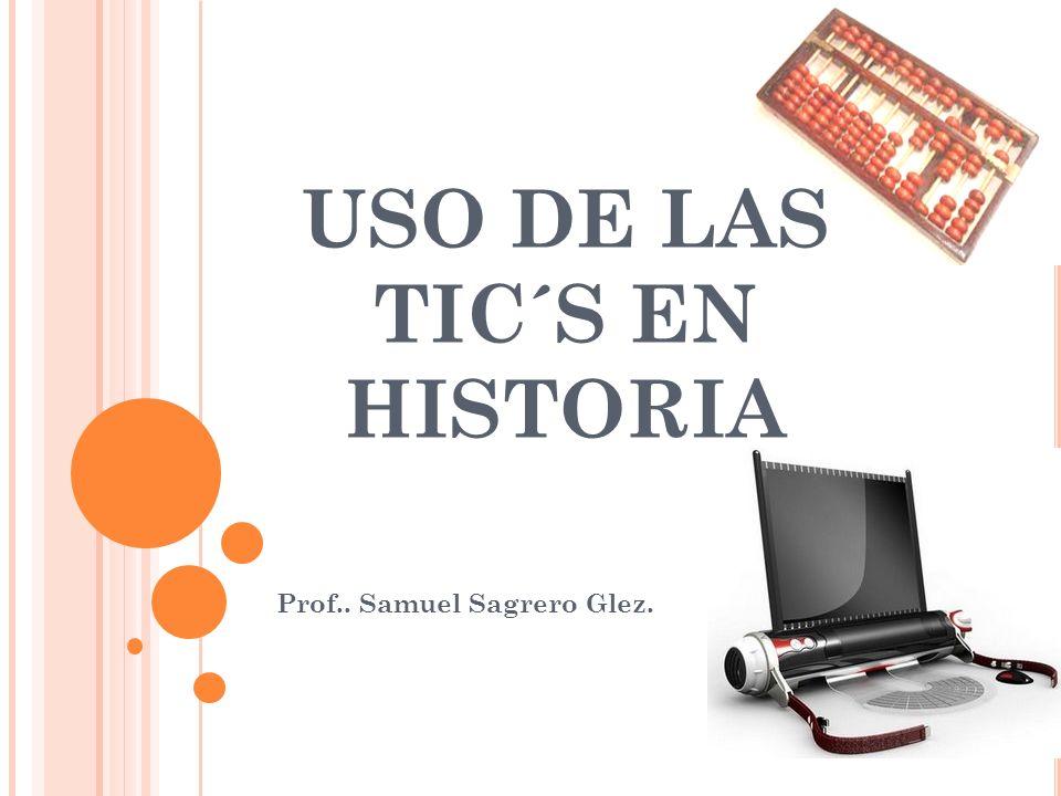 USO DE LAS TIC´S EN HISTORIA Prof.. Samuel Sagrero Glez.