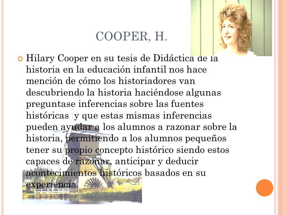 COOPER, H. Hilary Cooper en su tesis de Didáctica de la historia en la educación infantil nos hace mención de cómo los historiadores van descubriendo