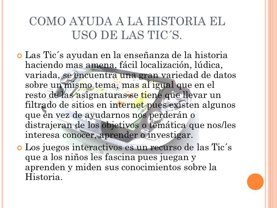COMO AYUDA A LA HISTORIA EL USO DE LAS TIC´S. Las Tic´s ayudan en la enseñanza de la historia haciendo mas amena, fácil localización, lúdica, variada,