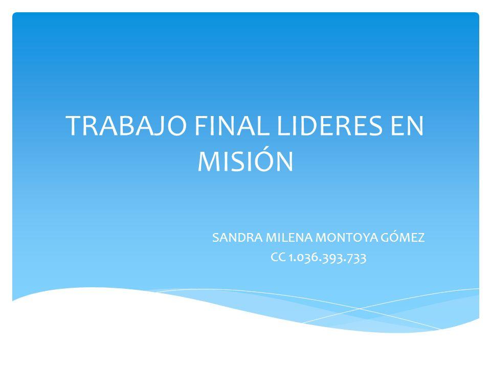 TRABAJO FINAL LIDERES EN MISIÓN SANDRA MILENA MONTOYA GÓMEZ CC 1.036.393.733