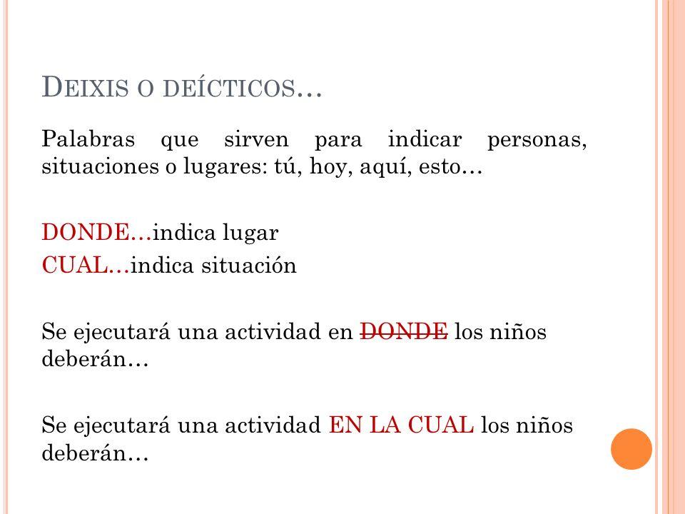 D EIXIS O DEÍCTICOS … Palabras que sirven para indicar personas, situaciones o lugares: tú, hoy, aquí, esto… DONDE…indica lugar CUAL…indica situación
