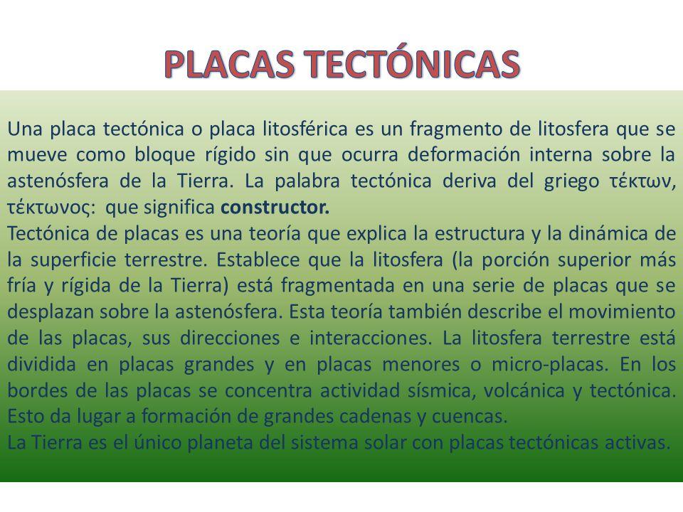Una placa tectónica o placa litosférica es un fragmento de litosfera que se mueve como bloque rígido sin que ocurra deformación interna sobre la asten