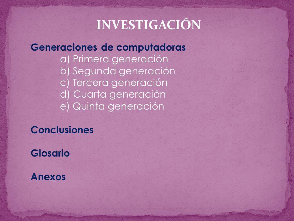 Generaciones de computadoras a) Primera generación b) Segunda generación c) Tercera generación d) Cuarta generación e) Quinta generación Conclusiones Glosario Anexos INVESTIGACIÓN