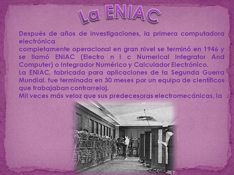 Después de años de investigaciones, la primera computadora electrónica completamente operacional en gran nivel se terminó en 1946 y se llamó ENIAC (Electro n i c Numerical Integrator And Computer) o Integrador Numérico y Calculador Electrónico.