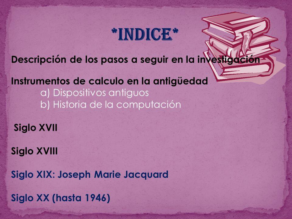 *INDICE* Descripción de los pasos a seguir en la investigación Instrumentos de calculo en la antigüedad a) Dispositivos antiguos b) Historia de la com